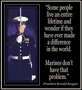 SOME PEOPLE LIVE AN ENTIRE LIFETIME AND WONDER IF THEY HAVE EVER MADE A DIFFERENCE IN THE WORLD.  MARINES DON'T HAVE THAT PROBLEM.  ~PRESIDENT RONALD REAGAN
