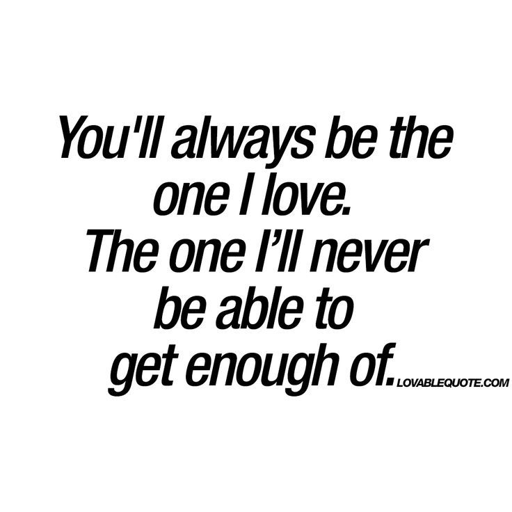 Love Quotes For Him : Youll always be the one I love. The one Ill never be able to get enough of.