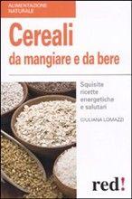 perché usare grano, riso farro, kamut, saraceno, miglio, segale, amaranto, quinoa, avena, orzo e le bevande che se ne ricavano. con un ricco ricettario