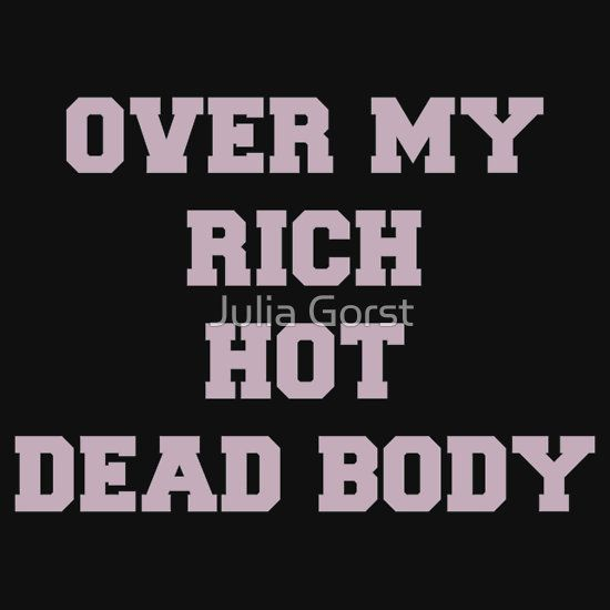 Over my rich, hot, dead body