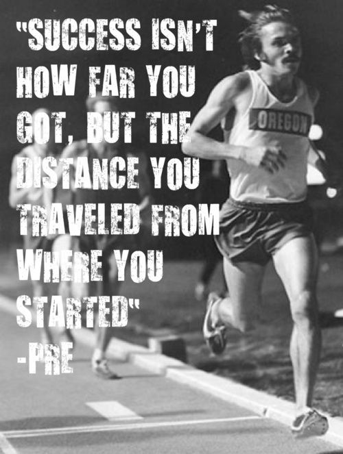 Success isn't how far you got, but the distance you traveled from where you started. – Prefontaine