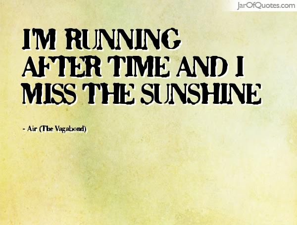 I'm running after time and I miss the sunshine