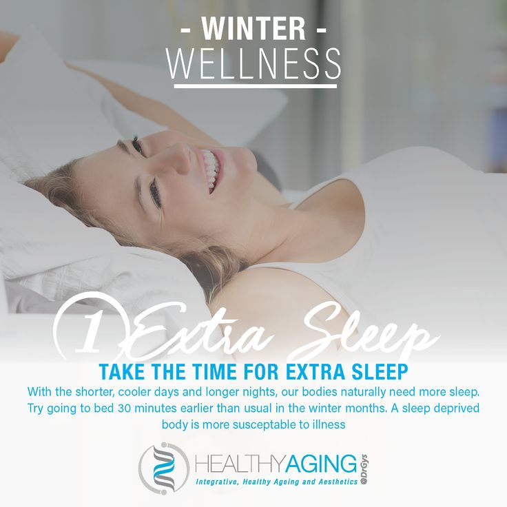 Winter Wellness 1. Extra Sleep Take the time for extra sleep. With the shorter, cooler days and longer nights, our bodies naturally need more sleep. Try going to bed 30 minutes earlier than usual in the winter months. A sleep deprived body is more susceptable to illness