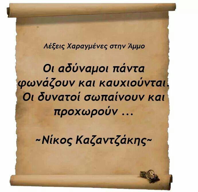 Οι αδύναμοι πάντα φωνάζουν και καυχιούνται. Οι δυνατοί σωπαίνουν και προχωρούν... Νίκος Καζαντζάκης