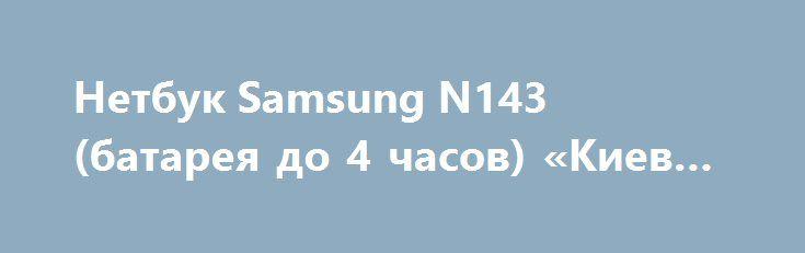 Нетбук Samsung N143 (батарея до 4 часов) «Киев UA» http://www.krok.dn.ua/doska26/?adv_id=2488 Иногда домашний стационарный компьютер надоедает и хочется встать из-за стола и посидеть в парке, кафе, дома в кресле или на диване. В этом случае для Вас подвернулся замечательный аппарат, такой как нетбук Samsung N143, черного цвета. Цена - 2100 грн.   Благодаря своему весу и компактности, его можно переносить с собой без всяких трудностей, а батарея держит до 4 часов.   Нетбук отлично подходит…