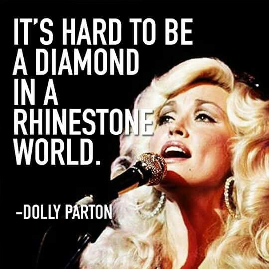 It's hard to be a diamond in a rhinestone world. -Dolly