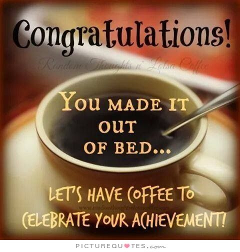 Congratulations! You made it out of bed... Let's have some coffee to celebrate your achievement!. Coffee quotes on PictureQuotes.com.