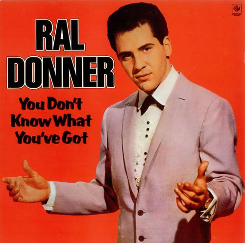 You Don't Know What You've Got   Ral Donner great smooth song.