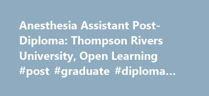 Anesthesia Assistant Post-Diploma: Thompson Rivers University, Open Learning #post #graduate #diploma #in #usa http://botswana.remmont.com/anesthesia-assistant-post-diploma-thompson-rivers-university-open-learning-post-graduate-diploma-in-usa/  # Anesthesia Assistant Post-Diploma This program prepares graduates to fulfill the role of an Anesthesia Assistant within the Canadian healthcare system. Anesthesia Assistants are specially trained professionals who assist in the delivery of patient…
