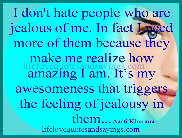 dont hate people who are jealous of me.....;) especially people who ...