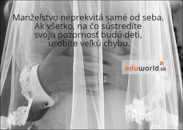 Manželstvo neprekvitá samé od seba. Ak všetko, na čo sústredíte svoju pozornosť budú deti, urobíte veľkú chybu.
