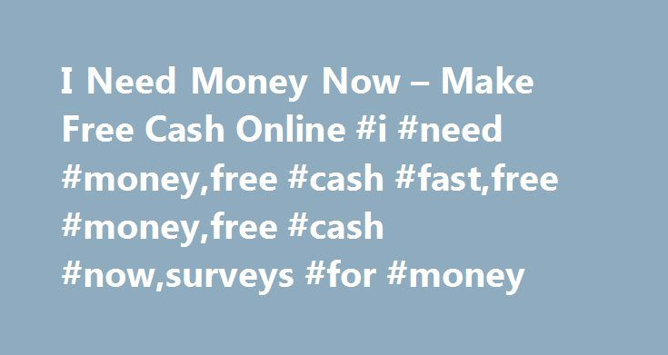 I Need Money Now – Make Free Cash Online #i #need #money,free #cash #fast,free #money,free #cash #now,surveys #for #money http://massachusetts.nef2.com/i-need-money-now-make-free-cash-online-i-need-moneyfree-cash-fastfree-moneyfree-cash-nowsurveys-for-money/  # Need Free Money? We have all said I need money. But did you know you can make free cash by taking internet surveys and reading e-mails? Yes, you can make money online for free! These programs have been helping people in need of cash…