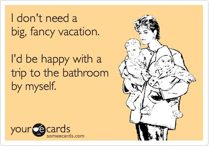 I don't need a big, fancy vacation. I'd be happy with a trip to the bathroom by myself.