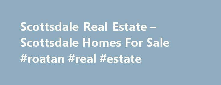 Scottsdale Real Estate – Scottsdale Homes For Sale #roatan #real #estate http://real-estate.remmont.com/scottsdale-real-estate-scottsdale-homes-for-sale-roatan-real-estate/  #scottsdale real estate # Search Scottsdale Real Estate – MLS Search Welcome to ScottsdaleHomeMania.com, the online source of information and services for buying or selling Real Estate in America's most livable city. With over 50 years of combined local experience, we know the Scottsdale real estate market and our goal…