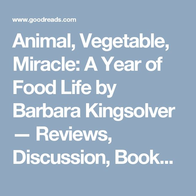 Animal, Vegetable, Miracle: A Year of Food Life by Barbara Kingsolver — Reviews, Discussion, Bookclubs, Lists | Goodreads