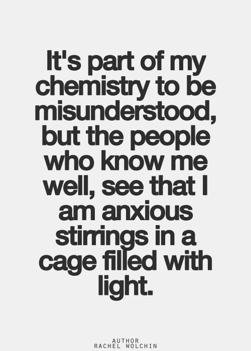 It's part of my chemistry to be misunderstood, but the people who know me well, see that I am anxious stirrings in a cage filled with light.