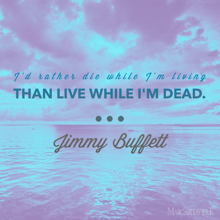 """I'd rather die while I'm living than live while I'm dead."" - Jimmy Buffett"
