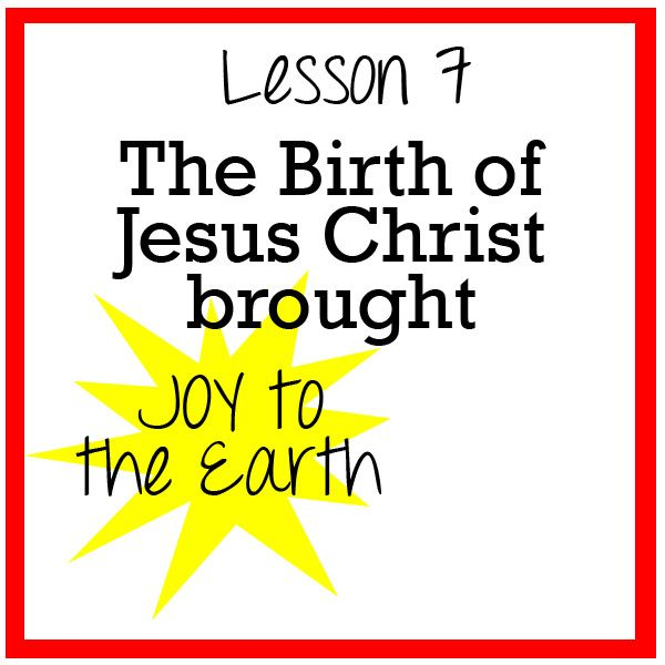 Lesson 7 - The Birth of Jesus Christ brought Joy to the Earth
