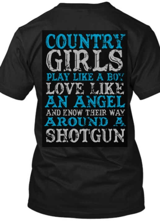 Country girls Play like a boy. Love like an angel. And know their way around a shotgun!  I NEED this shirt!!
