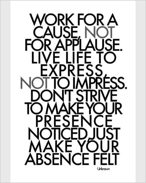 Work for a cause, not for applause. Live life to express, not to impress. #Quotes