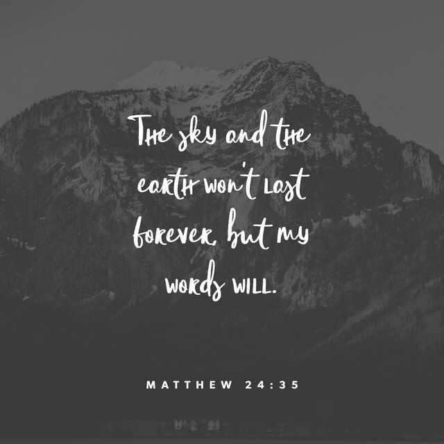"""Heaven and earth shall pass away, but my words shall not pass away."" ‭‭Matthew‬ ‭24:35‬ ‭KJV‬‬ http://bible.com/1/mat.24.35.kjv"