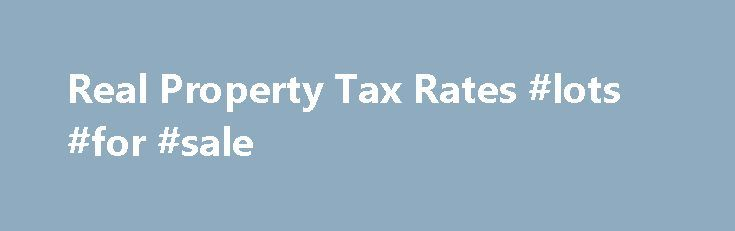 Real Property Tax Rates #lots #for #sale http://property.remmont.com/real-property-tax-rates-lots-for-sale/  Real Property Tax Rates Real property is taxed based on its classification. Classification is the grouping of properties based on similar use. Properties in different classes are taxed at different rates. A tax rate is the amount of tax on each $100 of the assessed value of the property. The rates are established by the