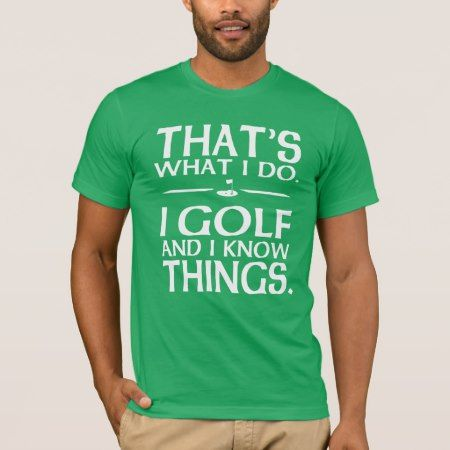 Thats what I do I Golf and I know things T-Shirt - click to get yours right now!