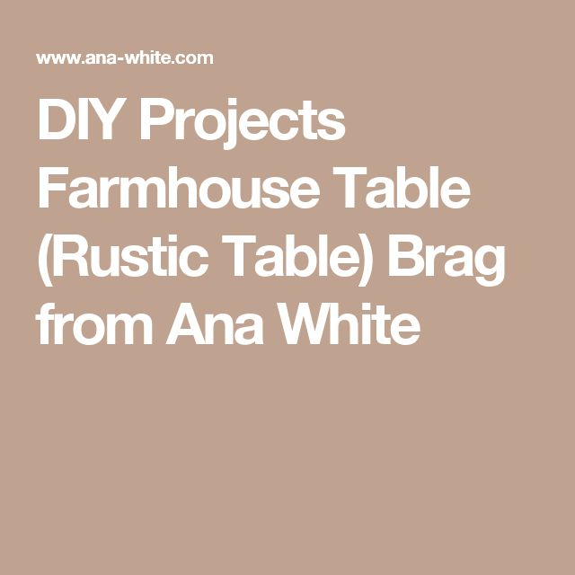 DIY Projects Farmhouse Table (Rustic Table) Brag from Ana White