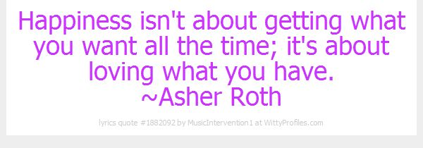 Happiness isn't about getting what you want all the time; it's about loving what you have. ~Asher Roth  - Witty Profiles Quote 1882092 http://wittyprofiles.com/q/1882092
