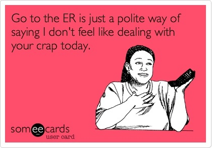 Just Go To The ER? Why Do Doctors and Nurses Always Say That?