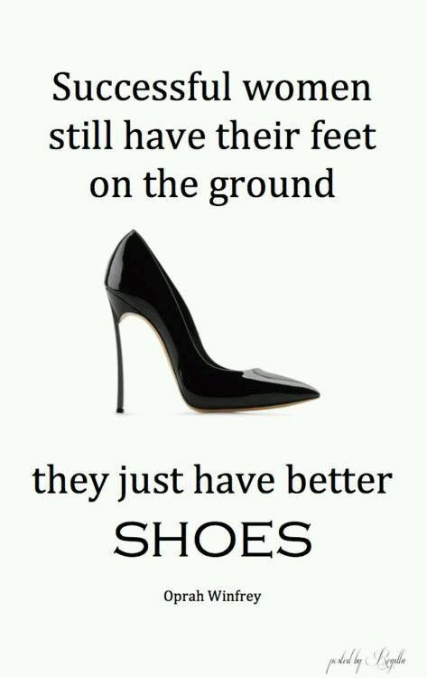 Successful women still have their feet on the ground.they just have better  Shoes. ~ Oprah Winfrey And that my friends, are words of wisdom