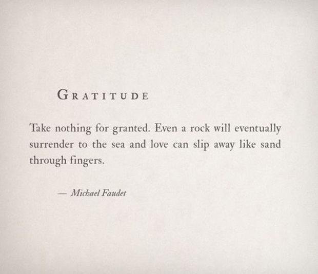 """""""Take nothing for granted. Even a rock will eventually surrender to sea and love can slip away like sand through fingers."""" - Michael Faudet"""