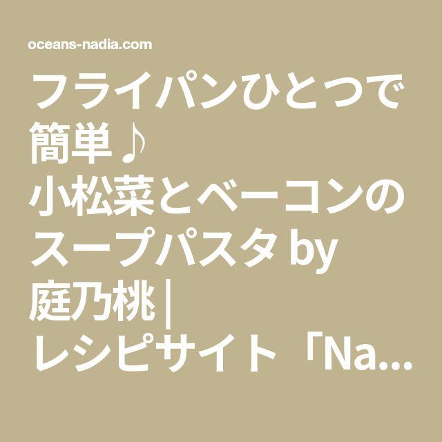 フライパンひとつで簡単♪ 小松菜とベーコンのスープパスタ by 庭乃桃   レシピサイト「Nadia   ナディア」プロの料理を無料で検索
