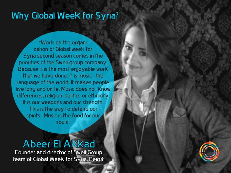 """Work on the organisation of Global week for Syria second season comes in the priorities of the Swell group company. Because it is the most enjoyable work that we have done. It is music - the language of the world. It makes people live long and unite. Music does not know differences, religion, politics or ethnicity. It is our weapons and our strength. This is the way to defend our spirits...Music is the food for our souls"" Abeer El Akkad Founder and director of Swe"