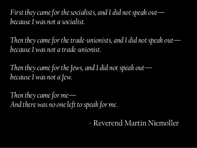 First they came for the socialists, and I did not speak out—because I was not a socialist.Then they came for the trade-uni...