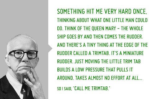 """Trimtabs are small steering devices used on ships and airplanes which demonstrate how relatively small amounts of leverage, energy, and resources strategically applied at the right time and place can produce maximum advantageous change... Doing more with less. Buckminster Fuller often describe himself as a trimtab and had """"Call me Trimtab"""" inscribed on his grave. http://challenge.bfi.org/Further_Reading"""