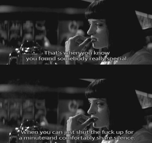 """That's when you know you found somebody really special. When you can just shut the fuck up for a minute & comfortably share silence."" <3 Pulp Fiction"