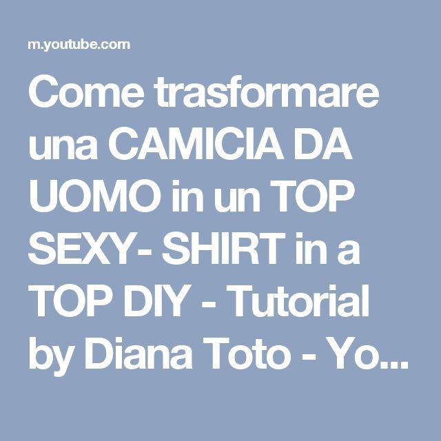 Come trasformare una CAMICIA DA UOMO in un TOP SEXY- SHIRT in a TOP DIY - Tutorial by Diana Toto - YouTube