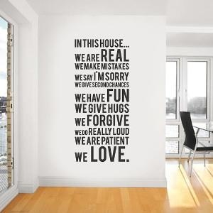 in this house, we are real. we make mistakes. we say i'm sorry. we give second chances. we have fun. we give hugs. we forgive. we do really loud. we are patient. WE LOVE.