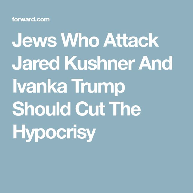 Jews Who Attack Jared Kushner And Ivanka Trump Should Cut The Hypocrisy