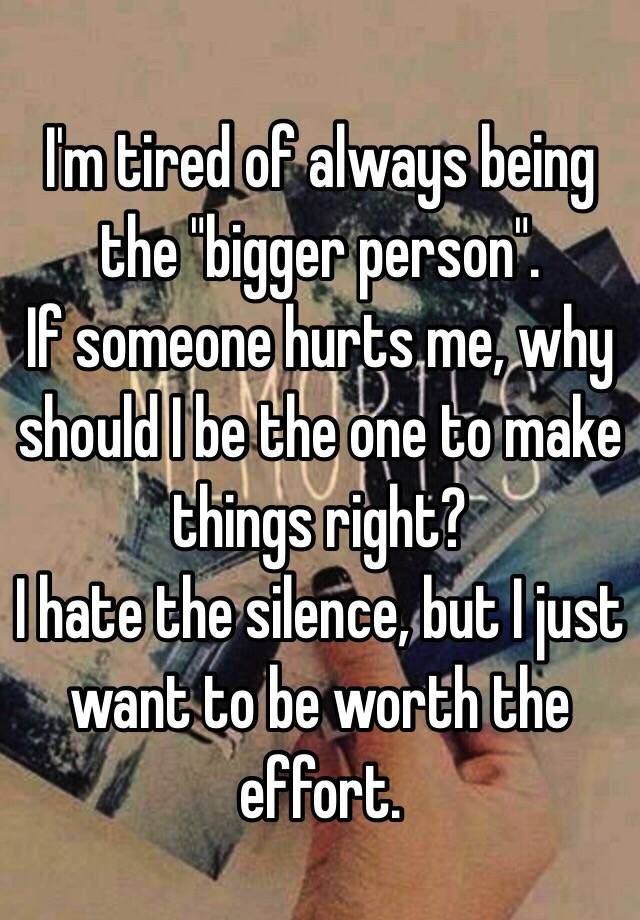 """I'm tired of always being the ""bigger person"".  If someone hurts me, why should I be the one to make things right? I hate the silence, but I just want to be worth the effort. """