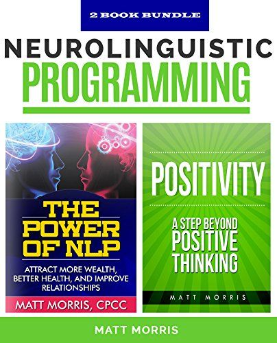 Self Help: Neurolinguistic Programming: The Power of NLP - Attract More Wealth, Better Health, And Improve Relationships, & Positivity - A Step Beyond ... for dummies, NLP for beginners, NLP Book 1) -  Neurolinguistic Programming For A Limited Time, You Can Get These 2 Amazing NLP Books For The Price of 1 ~ Don't Miss Out! Discover:: – The Amazing Benefits of Positive Thinking  – How To Stop Negative Thinking  – How To End All Negative Self Talk  &