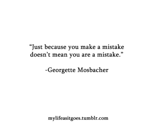 Just because you make a mistake, doesn't mean you are a mistake - Georgette Mosbacher