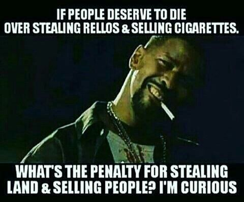 If people deserve to die for stealing cigarettes, what's the penalty for stealing land and selling people?. I'm curious. Police violence