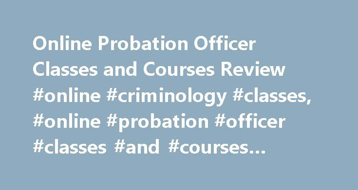 Online Probation Officer Classes and Courses Review #online #criminology #classes, #online #probation #officer #classes #and #courses #review http://indiana.remmont.com/online-probation-officer-classes-and-courses-review-online-criminology-classes-online-probation-officer-classes-and-courses-review/  # Online Probation Officer Classes and Courses Review Corrections Admin Corrections, Probation, and Parole Criminal Justice and Safety Studies Criminal Science Forensic Science Juvenile…
