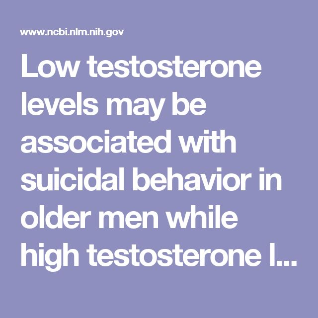 Low testosterone levels may be associated with suicidal behavior in older men while high testosterone levels may be related to suicidal behavior in...  - PubMed - NCBI