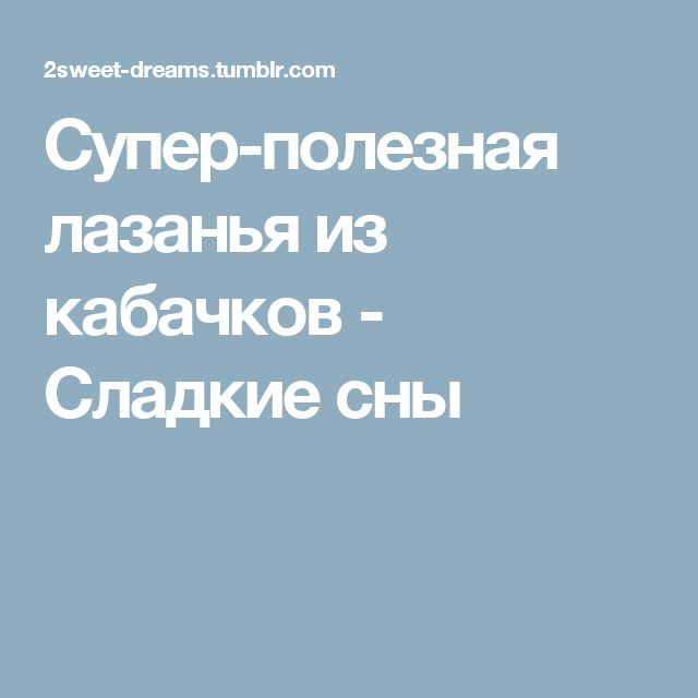 Супер-полезная лазанья из кабачков - Сладкие сны