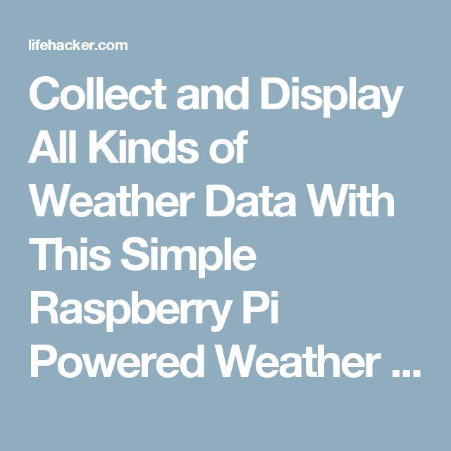 Collect and Display All Kinds of Weather Data With This Simple Raspberry Pi Powered Weather Station