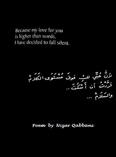 «Because my love for you ~´`~ Is higher than words, ~´ `~ I have decided to fall silent.» - Poem by Nizar Qabbani <3 ~´~`~´~`~´~`~´~`~´~`~´~`~´~`~  Nizar Tawfiq Qabbani (Arabic: نزار توفيق قباني, Nizār Tawfīq Qabbānī) (21 March 1923 – 30 April 1998) was a Syrian diplomat, poet and publisher. His poetic style combines simplicity and elegance in exploring themes of love, eroticism, feminism, religion, and Arab nationalism. Qabbani is one of the most revered contemporary poets in the Arab…