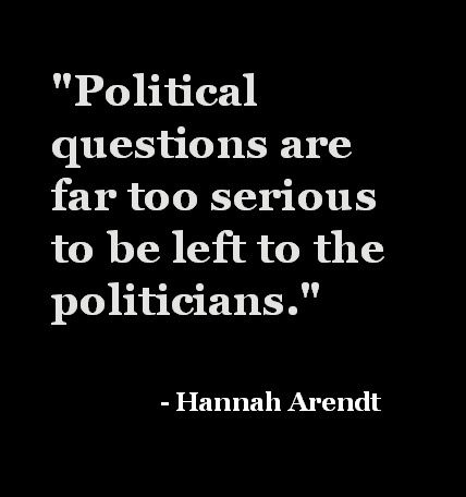 """""""Political questions are far too serious to be left to the politicians."""" - Hannah Arendt"""